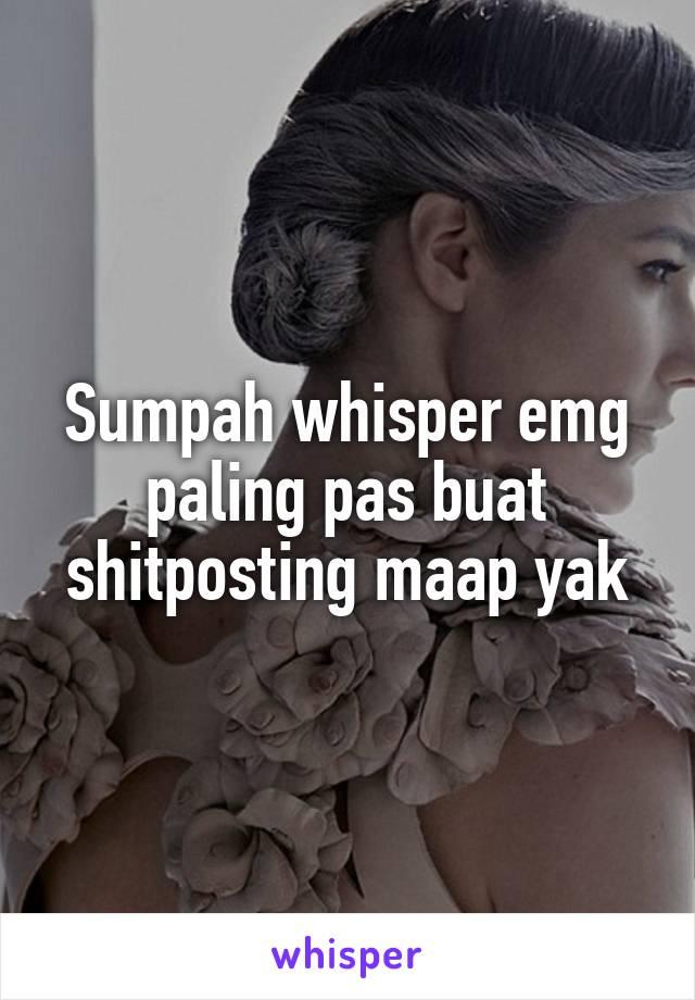 Sumpah whisper emg paling pas buat shitposting maap yak