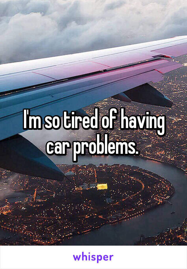 I'm so tired of having car problems.
