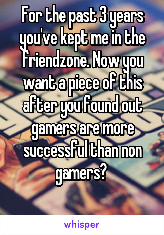 For the past 3 years you've kept me in the friendzone. Now you want a piece of this after you found out gamers are more successful than non gamers?