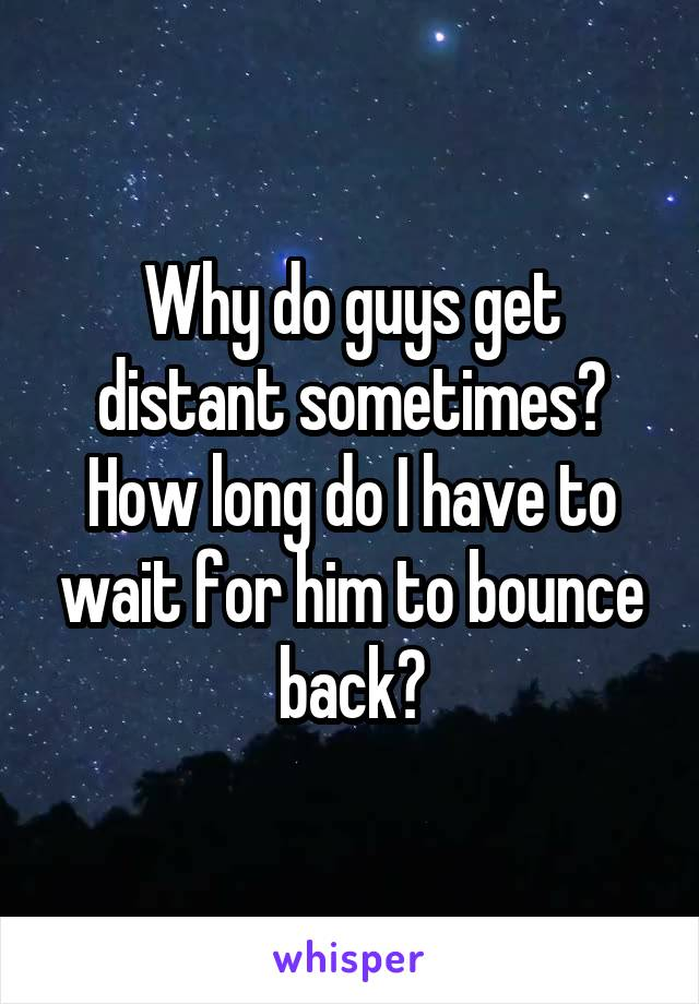 Why do guys get distant sometimes? How long do I have to wait for him to bounce back?
