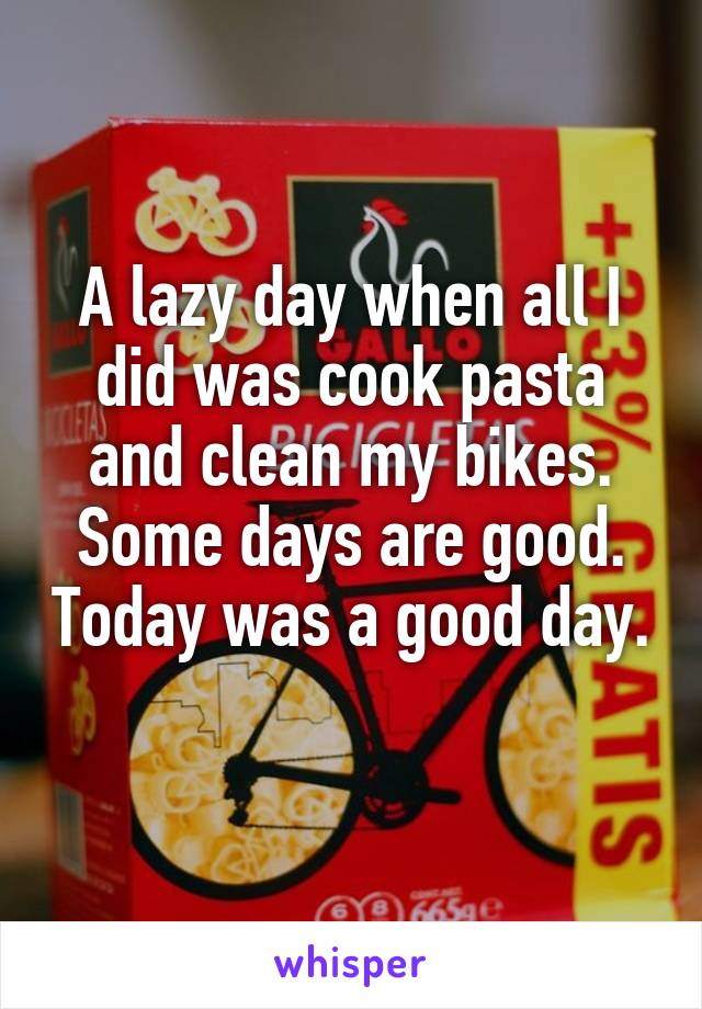 A lazy day when all I did was cook pasta and clean my bikes. Some days are good. Today was a good day.