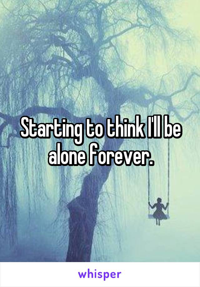 Starting to think I'll be alone forever.