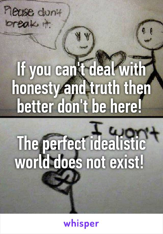 If you can't deal with honesty and truth then better don't be here!   The perfect idealistic world does not exist!