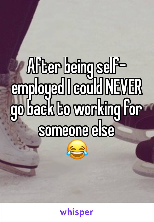After being self-employed I could NEVER go back to working for someone else  😂