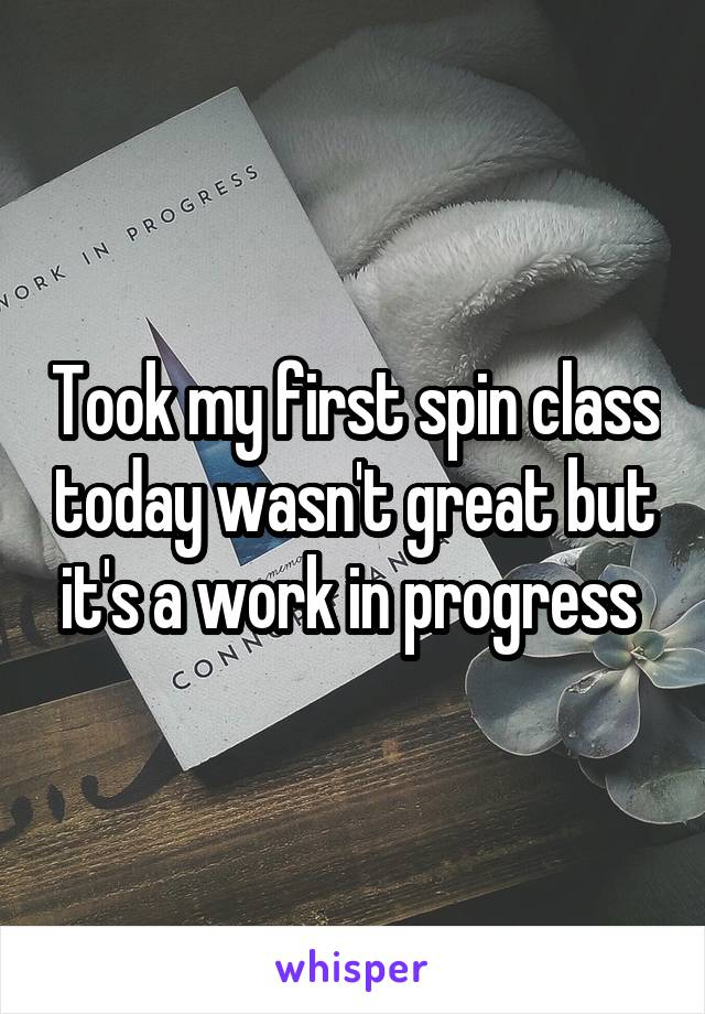 Took my first spin class today wasn't great but it's a work in progress