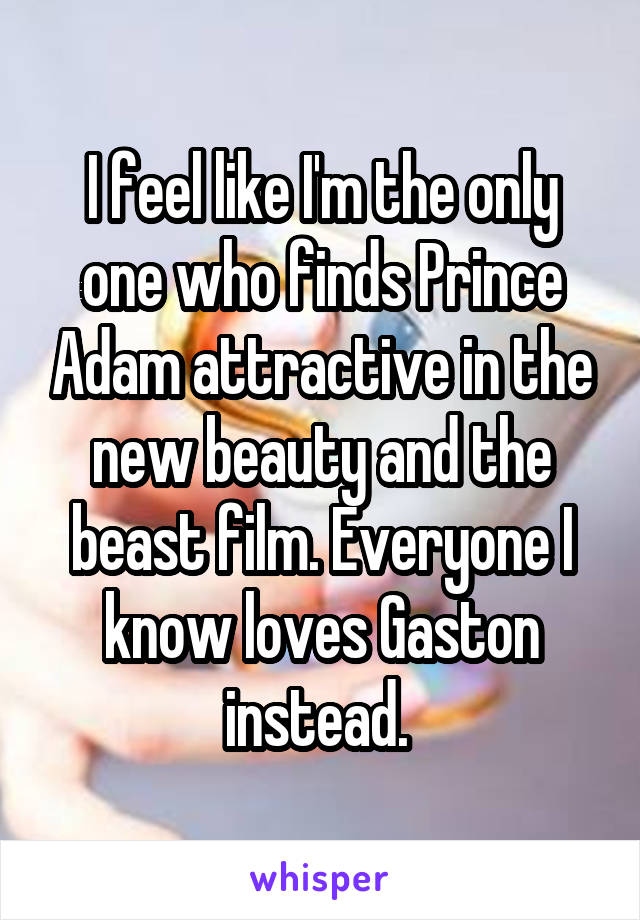 I feel like I'm the only one who finds Prince Adam attractive in the new beauty and the beast film. Everyone I know loves Gaston instead.