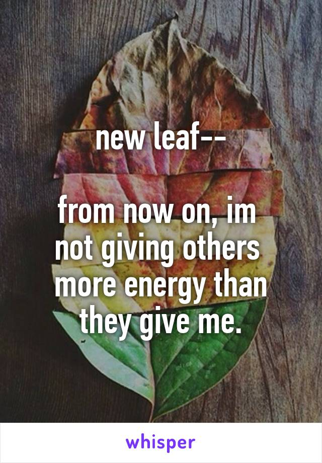 new leaf--  from now on, im  not giving others  more energy than  they give me.