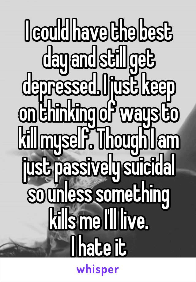 I could have the best day and still get depressed. I just keep on thinking of ways to kill myself. Though I am just passively suicidal so unless something kills me I'll live. I hate it