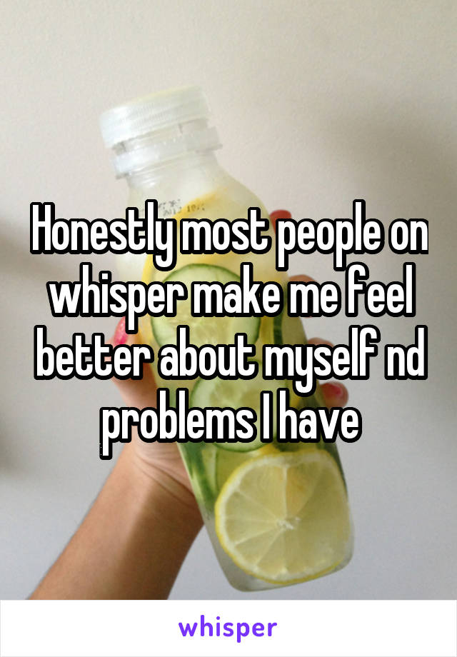 Honestly most people on whisper make me feel better about myself nd problems I have