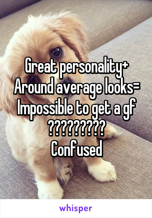 Great personality+ Around average looks= Impossible to get a gf ????????? Confused