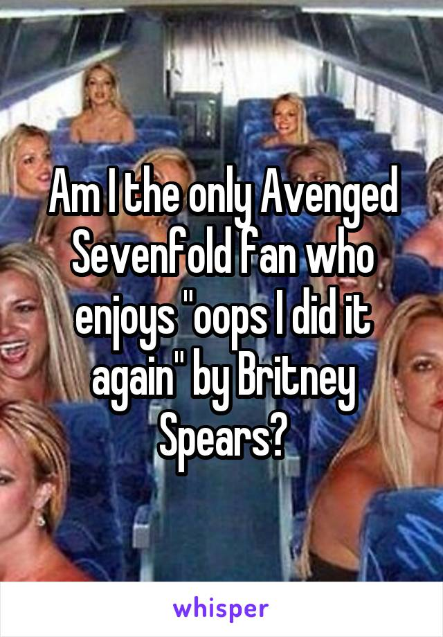 """Am I the only Avenged Sevenfold fan who enjoys """"oops I did it again"""" by Britney Spears?"""