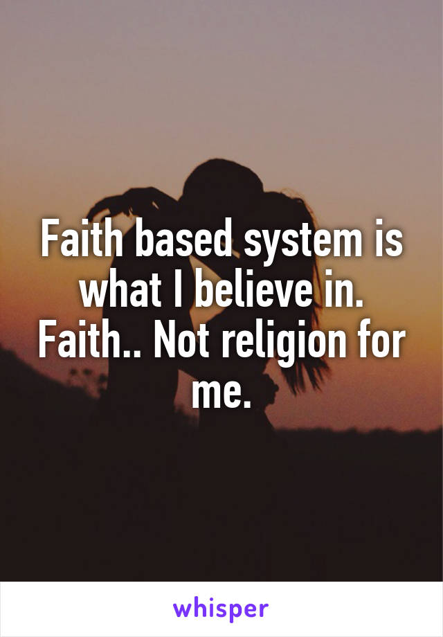 Faith based system is what I believe in. Faith.. Not religion for me.
