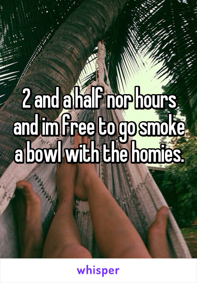 2 and a half nor hours and im free to go smoke a bowl with the homies.