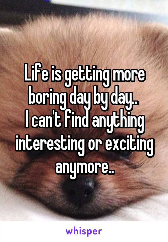 Life is getting more boring day by day..  I can't find anything interesting or exciting anymore..