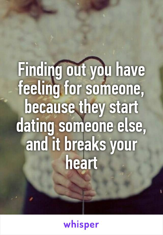 Finding out you have feeling for someone, because they start dating someone else, and it breaks your heart