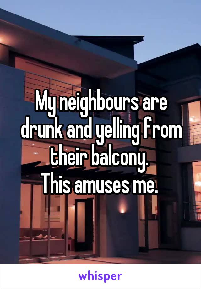 My neighbours are drunk and yelling from their balcony.  This amuses me.