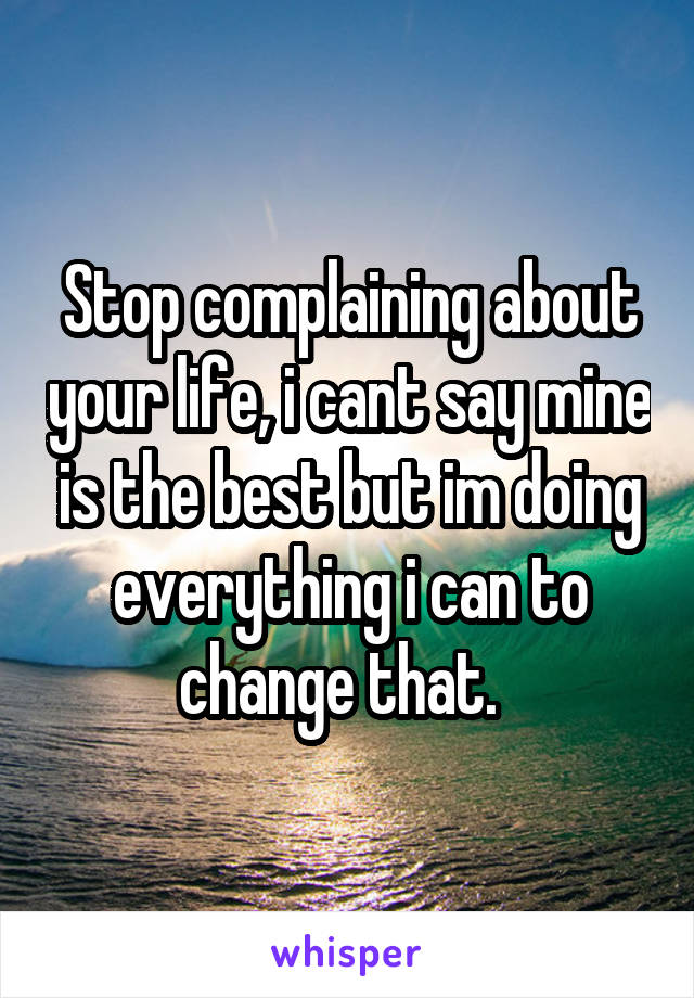 Stop complaining about your life, i cant say mine is the best but im doing everything i can to change that.