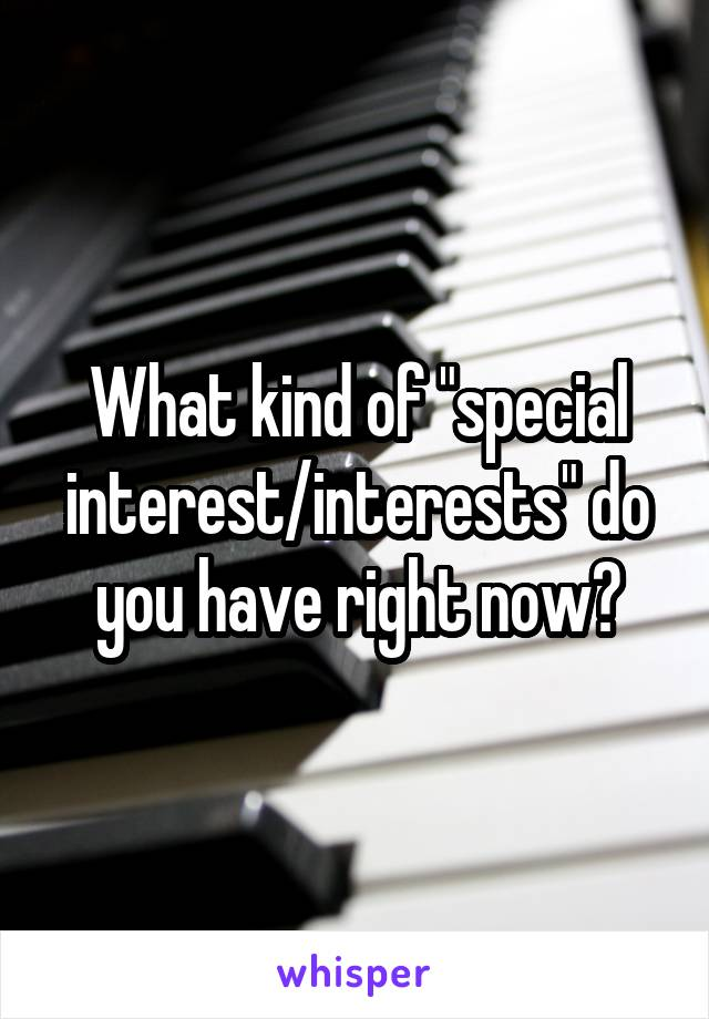 "What kind of ""special interest/interests"" do you have right now?"
