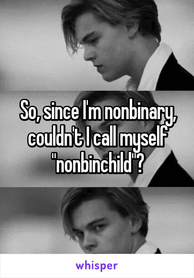 """So, since I'm nonbinary, couldn't I call myself """"nonbinchild""""?"""