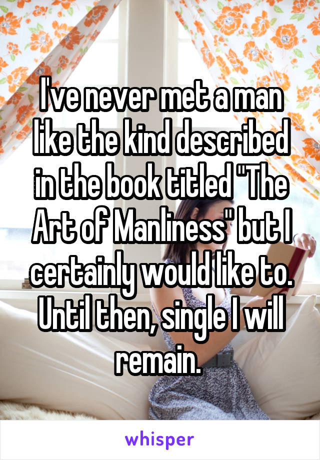 "I've never met a man like the kind described in the book titled ""The Art of Manliness"" but I certainly would like to. Until then, single I will remain."