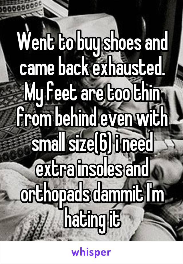 Went to buy shoes and came back exhausted. My feet are too thin from behind even with small size(6) i need extra insoles and orthopads dammit I'm hating it