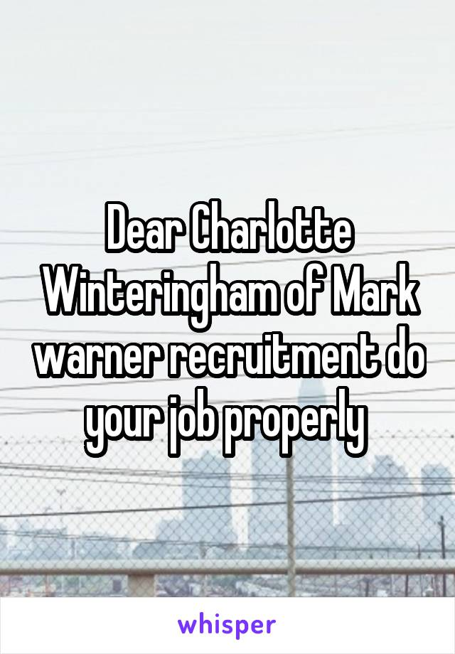 Dear Charlotte Winteringham of Mark warner recruitment do your job properly