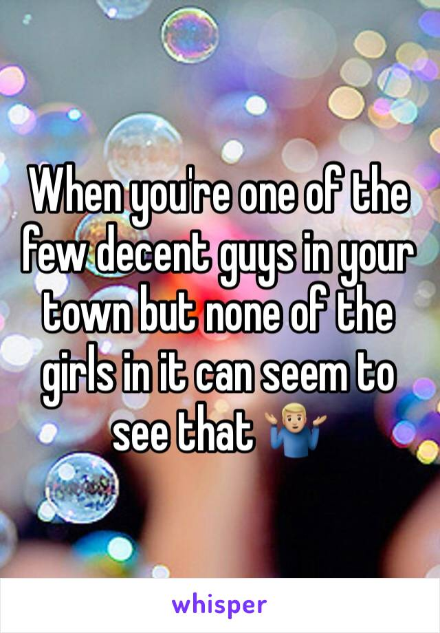 When you're one of the few decent guys in your town but none of the girls in it can seem to see that 🤷🏼♂️