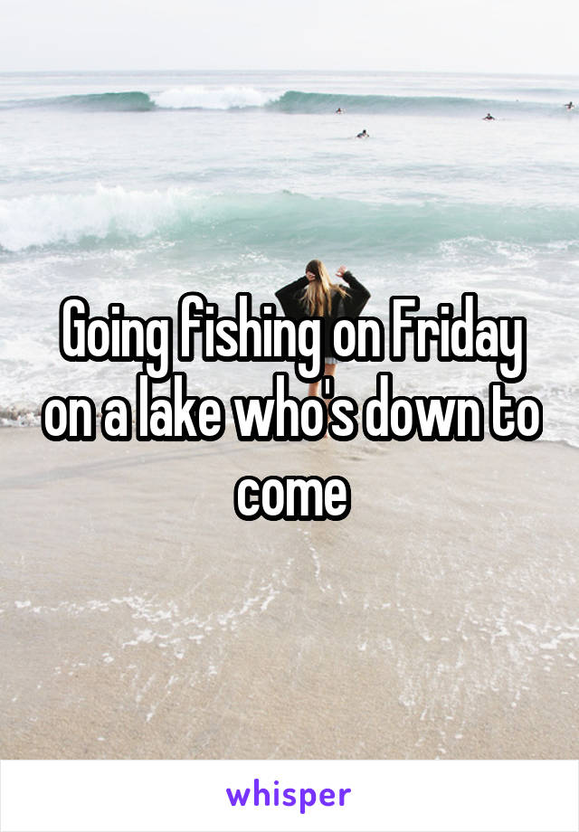 Going fishing on Friday on a lake who's down to come