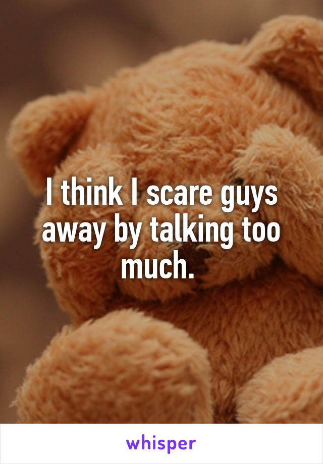 I think I scare guys away by talking too much.