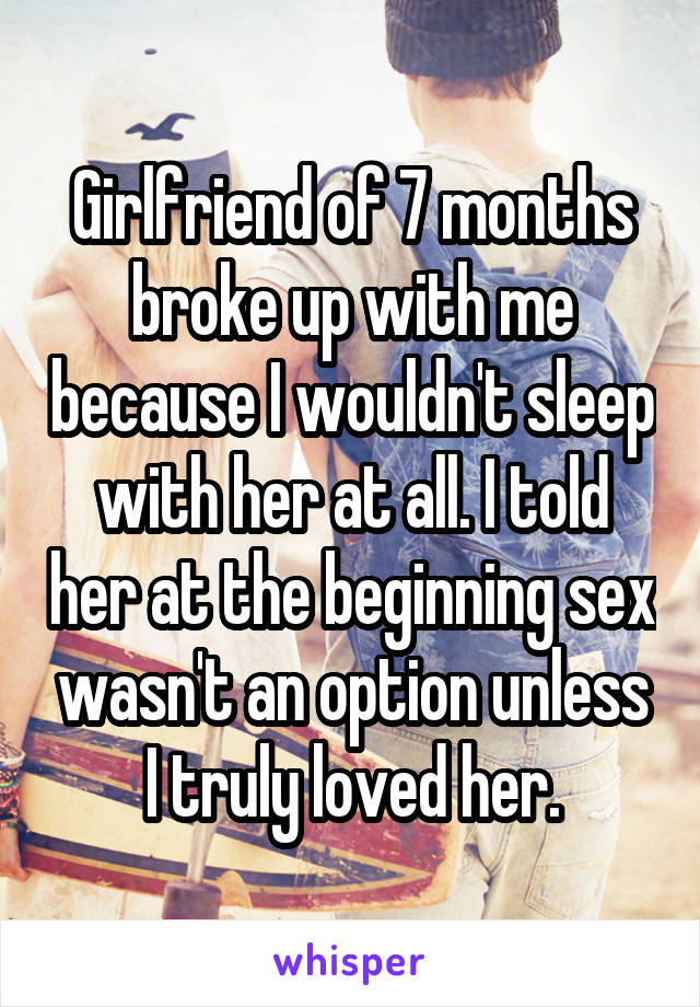 Girlfriend of 7 months broke up with me because I wouldn't sleep with her at all. I told her at the beginning sex wasn't an option unless I truly loved her.