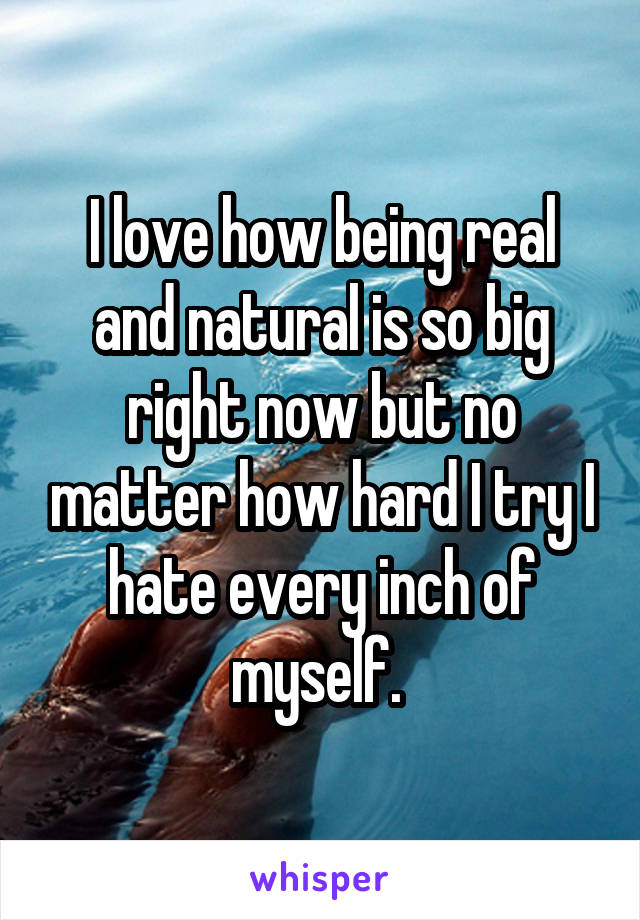 I love how being real and natural is so big right now but no matter how hard I try I hate every inch of myself.