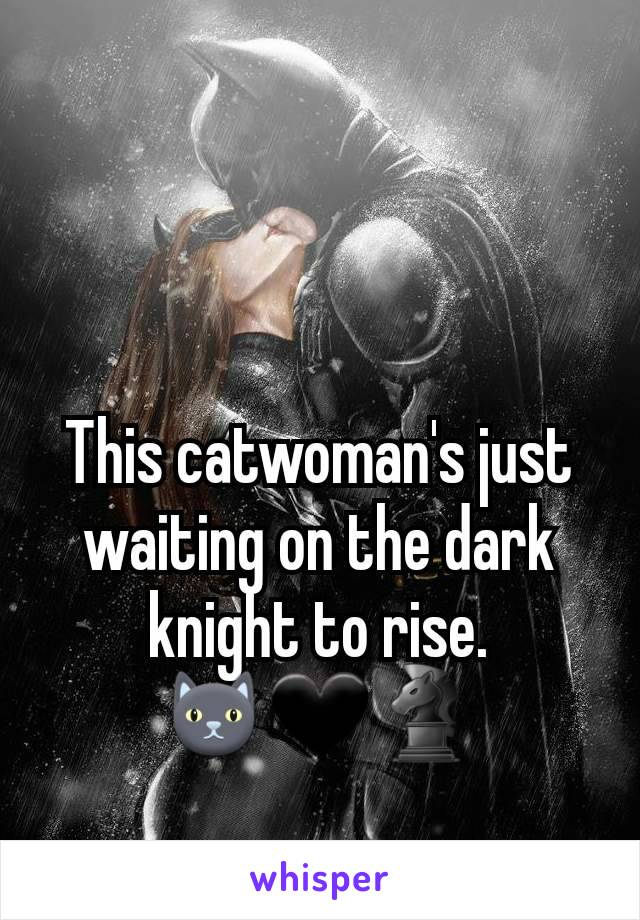 This catwoman's just waiting on the dark knight to rise. 🐱🖤♞