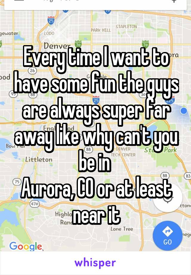 Every time I want to have some fun the guys are always super far away like why can't you be in  Aurora, CO or at least near it