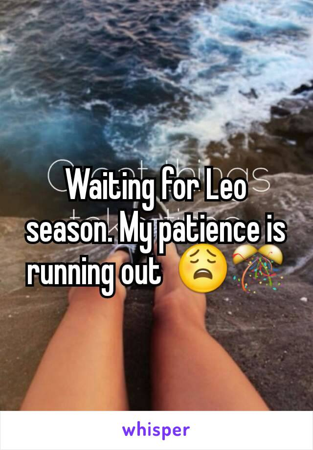 Waiting for Leo season. My patience is running out  😩🎊