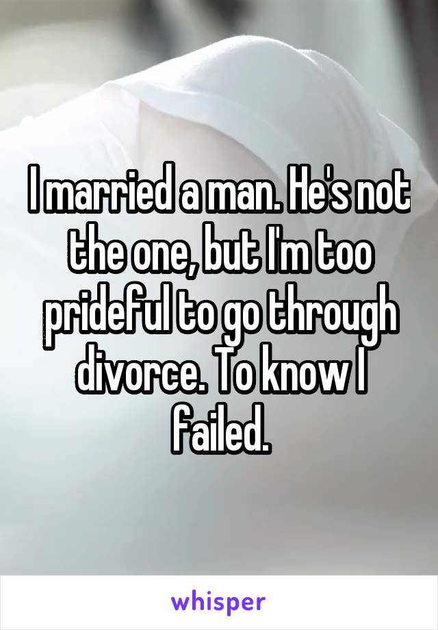 I married a man. He's not the one, but I'm too prideful to go through divorce. To know I failed.