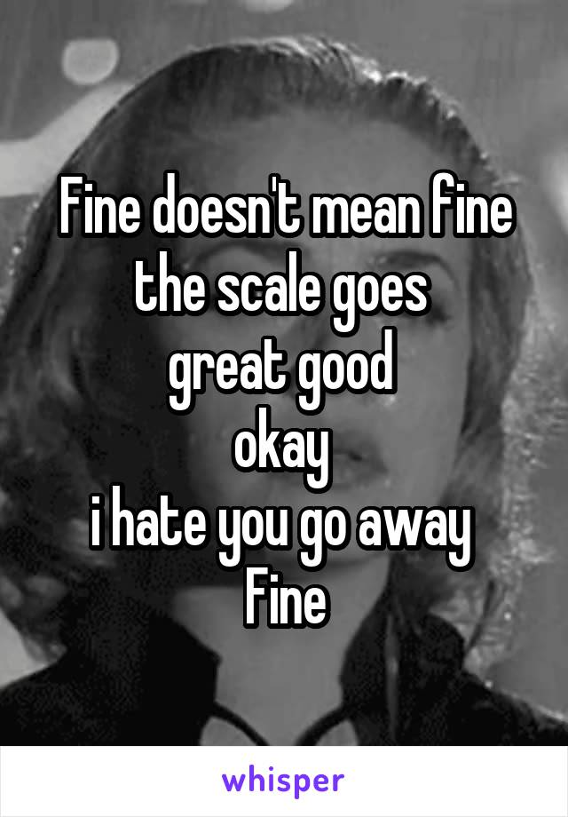 Fine doesn't mean fine the scale goes  great good  okay  i hate you go away  Fine
