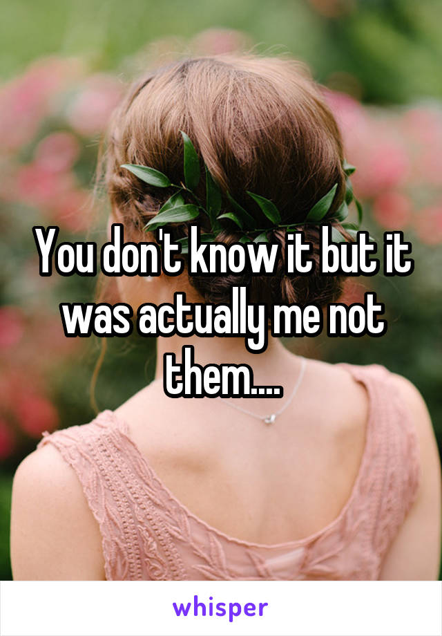 You don't know it but it was actually me not them....
