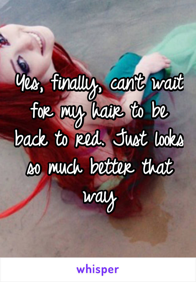 Yes, finally, can't wait for my hair to be back to red. Just looks so much better that way