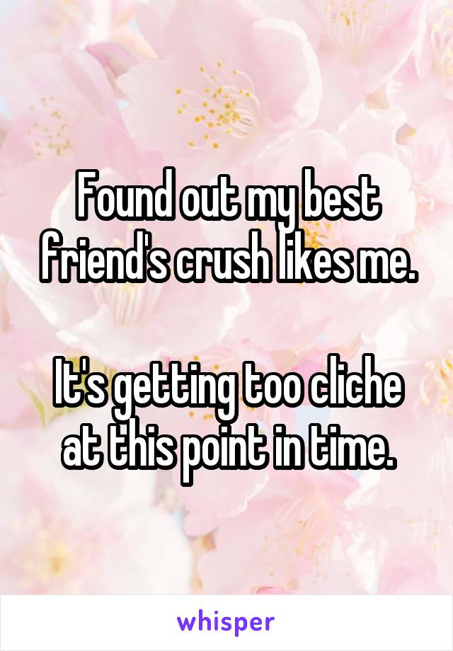 Found out my best friend's crush likes me.  It's getting too cliche at this point in time.