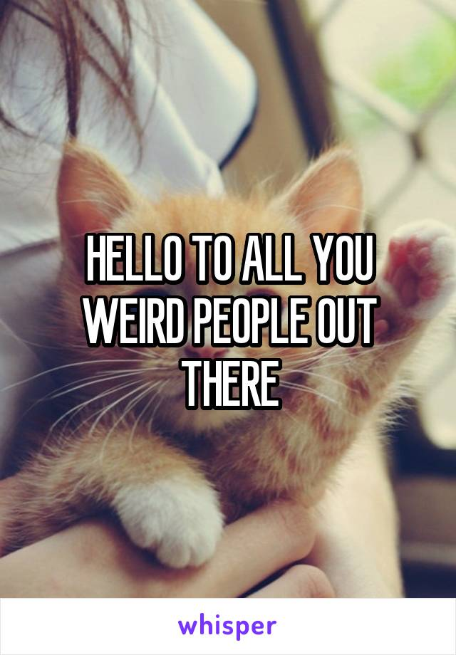 HELLO TO ALL YOU WEIRD PEOPLE OUT THERE