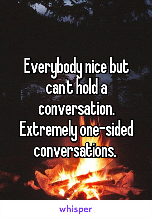 Everybody nice but can't hold a conversation. Extremely one-sided conversations.