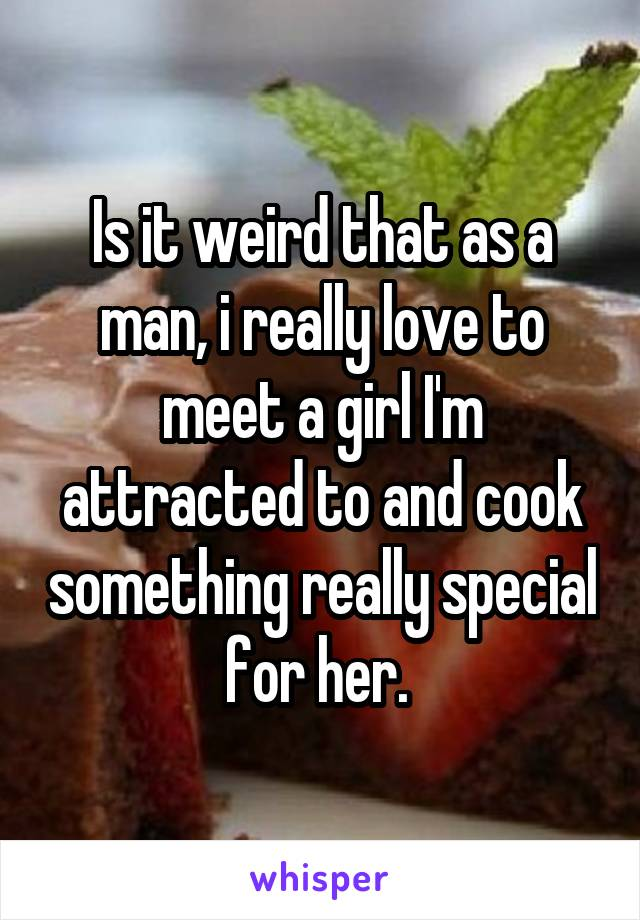 Is it weird that as a man, i really love to meet a girl I'm attracted to and cook something really special for her.