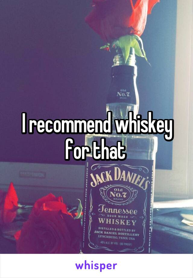 I recommend whiskey for that