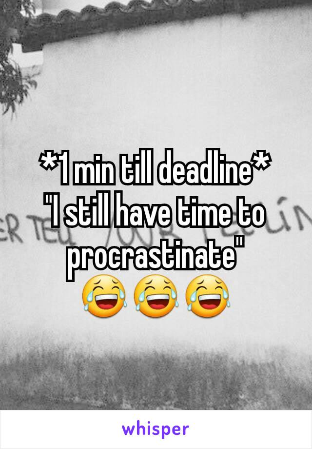 "*1 min till deadline* ""I still have time to procrastinate"" 😂😂😂"