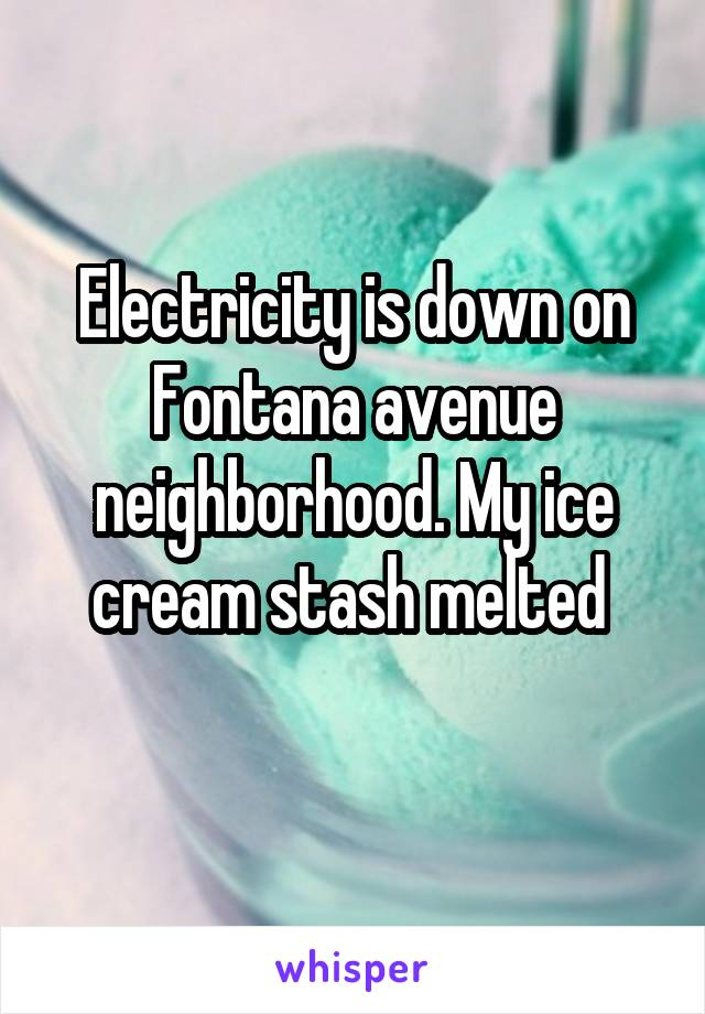 Electricity is down on Fontana avenue neighborhood. My ice cream stash melted