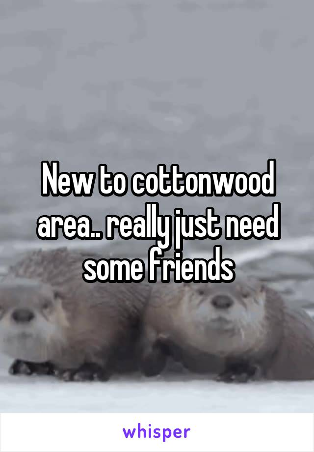 New to cottonwood area.. really just need some friends