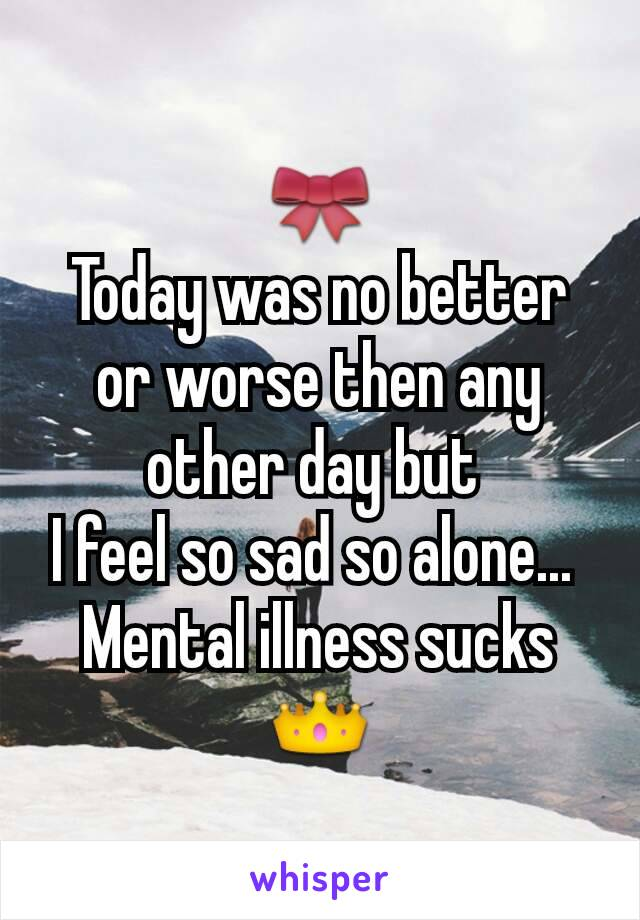 🎀 Today was no better or worse then any other day but  I feel so sad so alone...  Mental illness sucks 👑