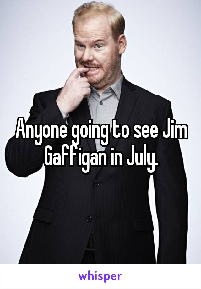 Anyone going to see Jim Gaffigan in July.