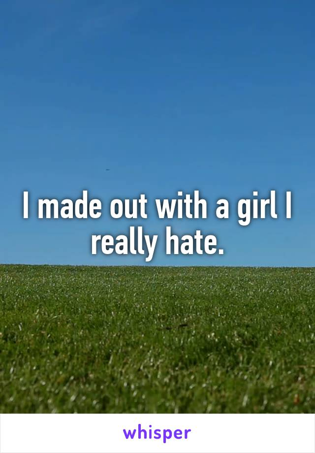 I made out with a girl I really hate.