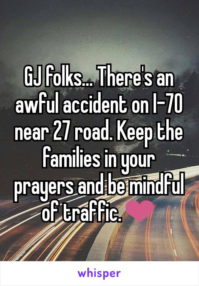 GJ folks... There's an awful accident on I-70 near 27 road. Keep the families in your prayers and be mindful of traffic.❤